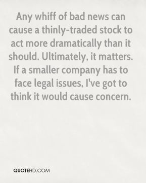 Satya Pradhuman  - Any whiff of bad news can cause a thinly-traded stock to act more dramatically than it should. Ultimately, it matters. If a smaller company has to face legal issues, I've got to think it would cause concern.