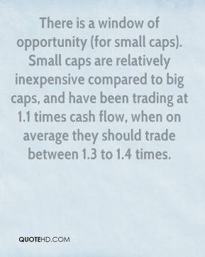 There is a window of opportunity (for small caps). Small caps are relatively inexpensive compared to big caps, and have been trading at 1.1 times cash flow, when on average they should trade between 1.3 to 1.4 times.