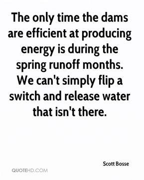 Scott Bosse  - The only time the dams are efficient at producing energy is during the spring runoff months. We can't simply flip a switch and release water that isn't there.