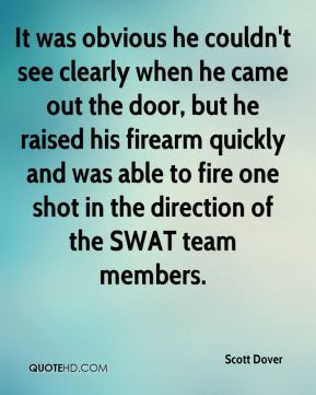 Scott Dover  - It was obvious he couldn't see clearly when he came out the door, but he raised his firearm quickly and was able to fire one shot in the direction of the SWAT team members.
