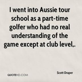 Scott Draper  - I went into Aussie tour school as a part-time golfer who had no real understanding of the game except at club level.