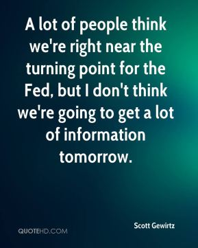 Scott Gewirtz  - A lot of people think we're right near the turning point for the Fed, but I don't think we're going to get a lot of information tomorrow.