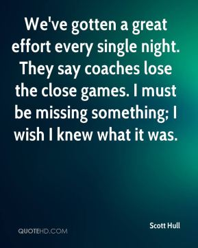 Scott Hull  - We've gotten a great effort every single night. They say coaches lose the close games. I must be missing something; I wish I knew what it was.