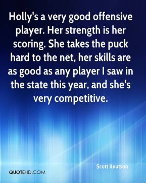 Scott Knutson  - Holly's a very good offensive player. Her strength is her scoring. She takes the puck hard to the net, her skills are as good as any player I saw in the state this year, and she's very competitive.