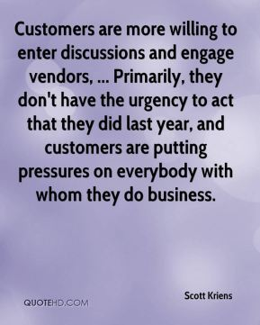 Scott Kriens  - Customers are more willing to enter discussions and engage vendors, ... Primarily, they don't have the urgency to act that they did last year, and customers are putting pressures on everybody with whom they do business.