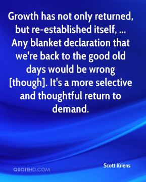 Scott Kriens  - Growth has not only returned, but re-established itself, ... Any blanket declaration that we're back to the good old days would be wrong [though]. It's a more selective and thoughtful return to demand.