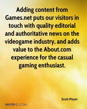 Scott Meyer  - Adding content from Games.net puts our visitors in touch with quality editorial and authoritative news on the videogame industry, and adds value to the About.com experience for the casual gaming enthusiast.