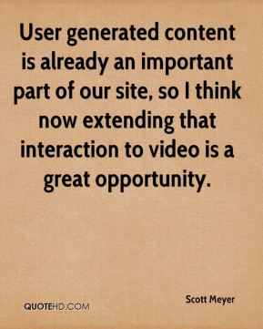 Scott Meyer  - User generated content is already an important part of our site, so I think now extending that interaction to video is a great opportunity.