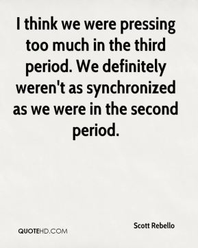 I think we were pressing too much in the third period. We definitely weren't as synchronized as we were in the second period.