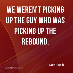 We weren't picking up the guy who was picking up the rebound.