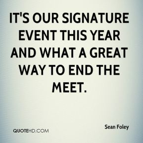 Sean Foley  - It's our signature event this year and what a great way to end the meet.