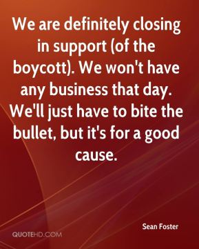 Sean Foster  - We are definitely closing in support (of the boycott). We won't have any business that day. We'll just have to bite the bullet, but it's for a good cause.