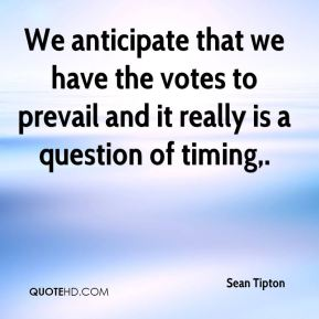 Sean Tipton  - We anticipate that we have the votes to prevail and it really is a question of timing.