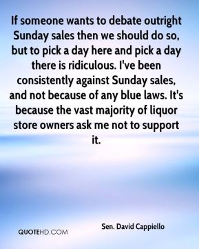 Sen. David Cappiello  - If someone wants to debate outright Sunday sales then we should do so, but to pick a day here and pick a day there is ridiculous. I've been consistently against Sunday sales, and not because of any blue laws. It's because the vast majority of liquor store owners ask me not to support it.