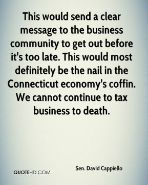 Sen. David Cappiello  - This would send a clear message to the business community to get out before it's too late. This would most definitely be the nail in the Connecticut economy's coffin. We cannot continue to tax business to death.