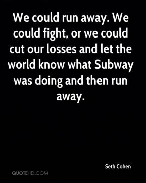 We could run away. We could fight, or we could cut our losses and let the world know what Subway was doing and then run away.