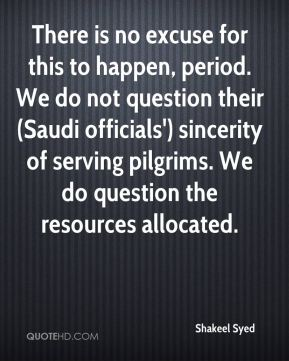 Shakeel Syed  - There is no excuse for this to happen, period. We do not question their (Saudi officials') sincerity of serving pilgrims. We do question the resources allocated.