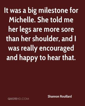 Shannon Rouillard  - It was a big milestone for Michelle. She told me her legs are more sore than her shoulder, and I was really encouraged and happy to hear that.