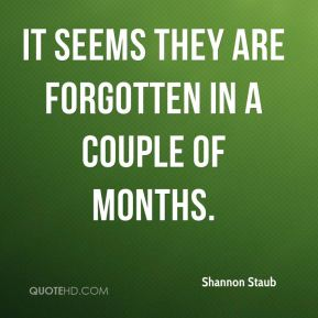 Shannon Staub  - It seems they are forgotten in a couple of months.