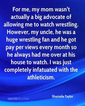 Shantelle Taylor  - For me, my mom wasn't actually a big advocate of allowing me to watch wrestling. However, my uncle, he was a huge wrestling fan and he got pay per views every month so he always had me over at his house to watch. I was just completely infatuated with the athleticism.