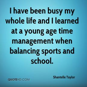 Shantelle Taylor  - I have been busy my whole life and I learned at a young age time management when balancing sports and school.