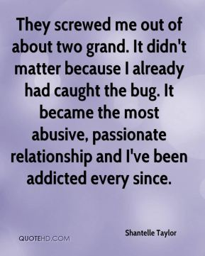 Shantelle Taylor  - They screwed me out of about two grand. It didn't matter because I already had caught the bug. It became the most abusive, passionate relationship and I've been addicted every since.