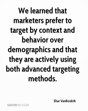 Shar VanBoskirk  - We learned that marketers prefer to target by context and behavior over demographics and that they are actively using both advanced targeting methods.