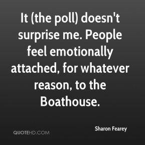 Sharon Fearey  - It (the poll) doesn't surprise me. People feel emotionally attached, for whatever reason, to the Boathouse.