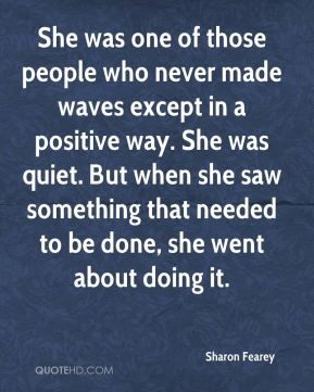 Sharon Fearey  - She was one of those people who never made waves except in a positive way. She was quiet. But when she saw something that needed to be done, she went about doing it.