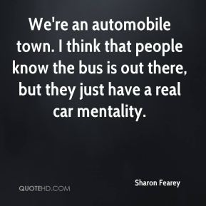 Sharon Fearey  - We're an automobile town. I think that people know the bus is out there, but they just have a real car mentality.