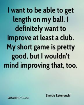 Shelcie Takenouchi  - I want to be able to get length on my ball. I definitely want to improve at least a club. My short game is pretty good, but I wouldn't mind improving that, too.