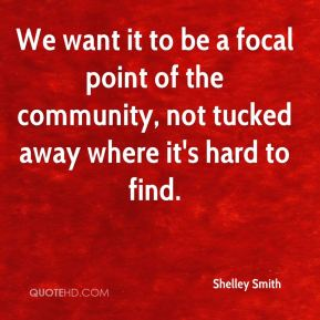 Shelley Smith  - We want it to be a focal point of the community, not tucked away where it's hard to find.