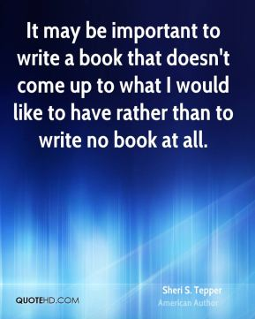 It may be important to write a book that doesn't come up to what I would like to have rather than to write no book at all.