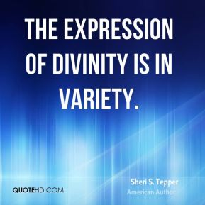 Sheri S. Tepper - The expression of divinity is in variety.