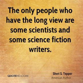 The only people who have the long view are some scientists and some science fiction writers.