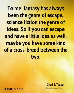 Sheri S. Tepper - To me, fantasy has always been the genre of escape, science fiction the genre of ideas. So if you can escape and have a little idea as well, maybe you have some kind of a cross-breed between the two.