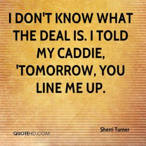 Sherri Turner  - I don't know what the deal is. I told my caddie, 'Tomorrow, you line me up.