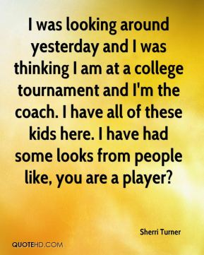 Sherri Turner  - I was looking around yesterday and I was thinking I am at a college tournament and I'm the coach. I have all of these kids here. I have had some looks from people like, you are a player?