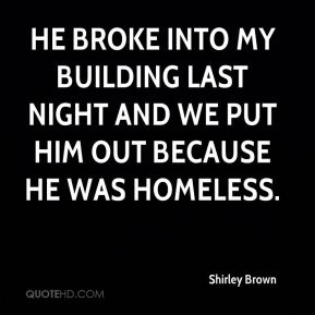 He broke into my building last night and we put him out because he was homeless.