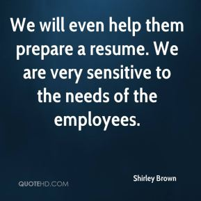 We will even help them prepare a resume. We are very sensitive to the needs of the employees.