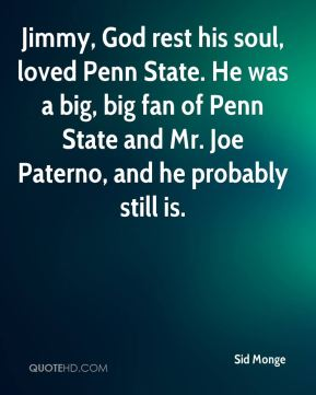 Jimmy, God rest his soul, loved Penn State. He was a big, big fan of Penn State and Mr. Joe Paterno, and he probably still is.