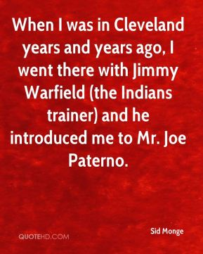 When I was in Cleveland years and years ago, I went there with Jimmy Warfield (the Indians trainer) and he introduced me to Mr. Joe Paterno.
