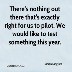 Simon Langford  - There's nothing out there that's exactly right for us to pilot. We would like to test something this year.