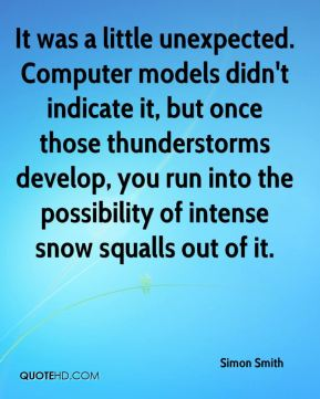 Simon Smith  - It was a little unexpected. Computer models didn't indicate it, but once those thunderstorms develop, you run into the possibility of intense snow squalls out of it.