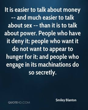 It is easier to talk about money -- and much easier to talk about sex -- than it is to talk about power. People who have it deny it; people who want it do not want to appear to hunger for it; and people who engage in its machinations do so secretly.