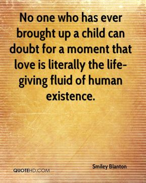 No one who has ever brought up a child can doubt for a moment that love is literally the life-giving fluid of human existence.