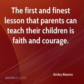 The first and finest lesson that parents can teach their children is faith and courage.