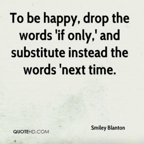 To be happy, drop the words 'if only,' and substitute instead the words 'next time.