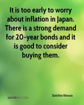 Soichiro Kimura  - It is too early to worry about inflation in Japan. There is a strong demand for 20-year bonds and it is good to consider buying them.