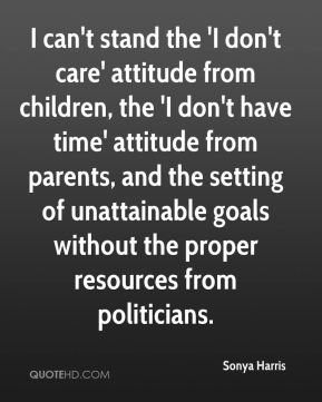 Sonya Harris  - I can't stand the 'I don't care' attitude from children, the 'I don't have time' attitude from parents, and the setting of unattainable goals without the proper resources from politicians.